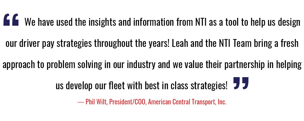 """""""We have used the insights and information from NTI as a tool to help us design our  driver pay strategies throughout the years! Leah and the NTI Team bring a fresh approach  to problem solving in our industry and we value their partnership in helping us develop  our fleet with best in class strategies!"""" - Phil Wilt, President/COO, American Central Transport, Inc."""