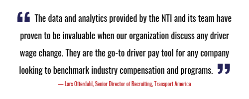 """""""The data and analytics provided by the NTI and its team have proven to be invaluable when our organization discuss any driver wage change. They are the go-to driver pay tool for any company looking to benchmark industry compensation and programs."""" - Lars Offerdahl, Senior Director of Recruiting, Transport America"""