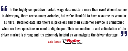 In this highly competitive market, wage data matters more than ever! When it comes to driver pay, there are so many variables, but we're thankful to have a source as granular as NTI's.  Detailed data like theirs is priceless and their customer service is unmatched when we have questions or need to dig deeper. Their connection to and articulation of the driver market is strong and it's extremely helpful as we navigate the driver shortage.    — Abby Lawson