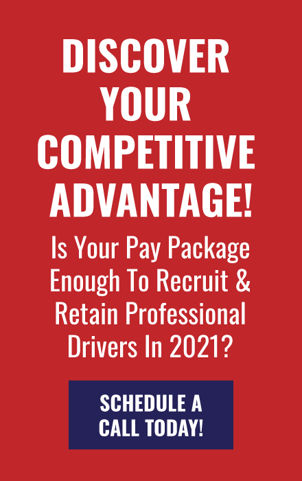 DISCOVER YOUR COMPETITIVE ADVANTAGE! Is Your Pay Package Enough To Recruit & Retain Professional Drivers In 2021?